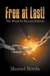Free at Last! - The Road to Reconciliation ebook by Manuel Borda
