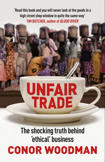 Unfair Trade - The shocking truth behind 'ethical' business eBook by Conor Woodman