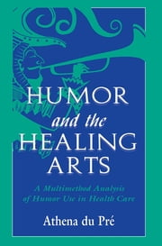 Humor and the Healing Arts - A Multimethod Analysis of Humor Use in Health Care ebook by Athena du Pr',Athena du Pre