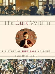 The Cure Within: A History of Mind-Body Medicine ebook by Anne Harrington