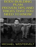 Body Building Plan: Proven Tips and Tricks That You Need to Know ebook by Michael Westervelt