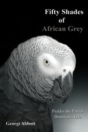 Fifty Shades of African Grey: Pickles The Parrot Dominates Life ebook by Georgi Abbott