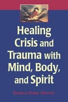 Healing Crisis and Trauma with Mind, Body, and Spirit ebook by Barbara Rubin Wainrib, EdD