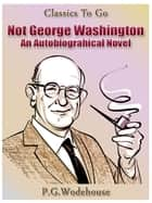 Not George Washington — an Autobiographical Novel ebook by P. G. Wodehouse