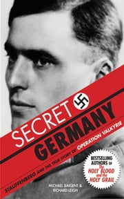 Secret Germany - Stauffenberg and the True Story of Operation Valkyrie ebook by Michael Baigent,Richard Leigh