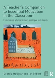 A Teacher's Companion to Essential Motivation in the Classroom - Resources and activities to inspire and engage your students ebook by Georgia Holleran,Ian Gilbert