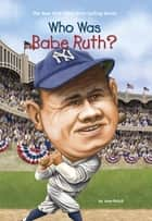 Who Was Babe Ruth? ebook by Joan Holub, Ted Hammond, Nancy Harrison