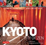 Kyoto: City of Zen - Visiting the Heritage Sites of Japan's Ancient Capital ebook by Judith Clancy,Ben Simmons
