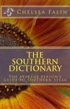 The Southern Dictionary - The Average Person's Guide To Southern Speak ebook by Chelsea Falin
