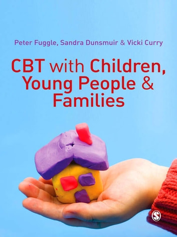 CBT with Children, Young People and Families ebook by Peter Fuggle,Vicki Curry,Sandra Dunsmuir