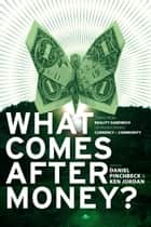 What Comes After Money? - Essays from Reality Sandwich on Transforming Currency and Community ebook by Daniel Pinchbeck, Ken Jordan, Charles Eisenstein,...