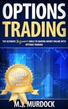 Options Trading: The Ultimate Beginner's Bible To Making Money Online with Options Trading - Options Trading For Beginners, Options Trading ebook by M.J. Mudock