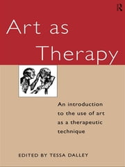 Art as Therapy - An Introduction to the Use of Art as a Therapeutic Technique ebook by Tessa Dalley
