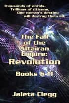 Fall Of The Altairan Empire: Revolution - Books 6-11 Of The Fall Of The Altairan Empire Series ebook by Jaleta Clegg