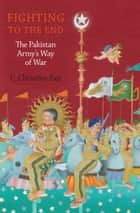 Fighting to the End - The Pakistan Army's Way of War ebook by C. Christine Fair