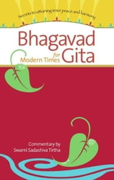 Bhagavad Gita for Modern Times - Secrets to Attaining Inner Peace and Harmony ebook by Swami Sadashiva Tirtha