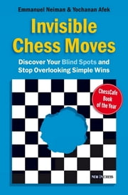 Invisible Chess Moves - Discover Your Blind Spots and Stop Overlooking Simple Wins ebook by Yochanan Afek,Emmanuel Neiman