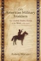 The American Military Frontiers: The United States Army in the West, 1783-1900 ebook by Robert Wooster