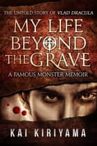 My Life Beyond the Grave: The Untold Story of Vlad Dracula ebook by Kai Kiriyama