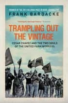 Trampling Out the Vintage - Cesar Chavez and the Two Souls of the United Farm Workers ebook by Frank Bardacke