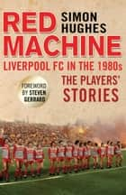 Red Machine - Liverpool FC in the '80s: The Players' Stories ebook by Simon Hughes