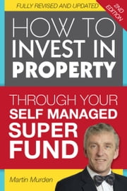 How to Invest in Property Through Your Self Managed Super Fund ebook by Martin Murden