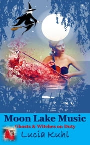Moon Lake Music, Ghosts and Witches on Duty - Moon Lake Supernatural Cozy Mystery Series, #3 ebook by Lucia Kuhl