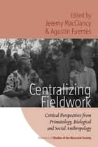 Centralizing Fieldwork - Critical Perspectives from Primatology, Biological and Social Anthropology ebook by Jeremy MacClancy, Agustín Fuentes