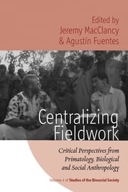 Centralizing Fieldwork - Critical Perspectives from Primatology, Biological and Social Anthropology ebook by Jeremy MacClancy,Agustin Fuentes
