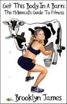 Get This Body In A Barn: The Milkmaid's Guide To Fitness ebook by Brooklyn James
