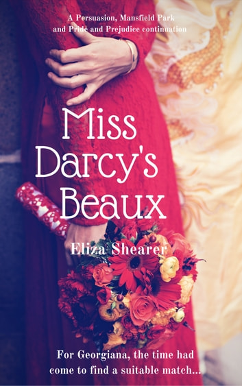 Miss Darcy's Beaux - A Persuasion, Mansfield Park and Pride and Prejudice continuation ebook by Eliza Shearer