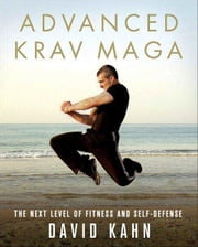 Advanced Krav Maga - The Next Level of Fitness and Self-Defense ebook by David Kahn