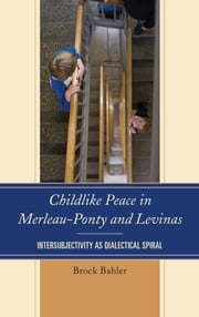 Childlike Peace in Merleau-Ponty and Levinas - Intersubjectivity as Dialectical Spiral ebook by Bahler
