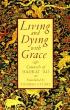 Living and Dying with Grace - Counsels of Hadrat Ali ebook by Thomas Cleary