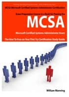 MCSA Microsoft Certified Systems Administrator Exam Preparation Course in a Book for Passing the MCSA Systems Security Certified Exam - The How To Pass on Your First Try Certification Study Guide ebook by William Manning