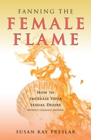 Fanning the Female Flame: How to Increase Your Sexual Desire (Without Changing Partners) ebook by Susan Kay Preslar