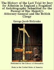 The History of the Last Trial by Jury for Atheism in England a Fragment of Autobiography Submitted for the Perusal of Her Majesty's Attorney-General and the British Clergy ebook by George Jacob Holyoake