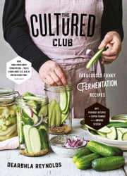 The Cultured Club: Fabulous Funky Fermentation Recipes ebook by Dearbhla Reynolds