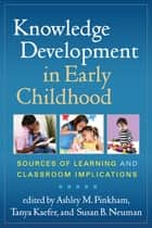 Knowledge Development in Early Childhood - Sources of Learning and Classroom Implications ebook by Ashley M. Pinkham, PhD, Tanya Kaefer,...
