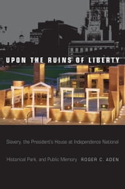 Upon the Ruins of Liberty - Slavery, the President's House at Independence National Historical Park, and Public Memory ebook by Roger C Aden