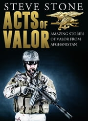 Acts of Valor: Amazing Stories of Valor from Afghanistan ebook by Steve Stone