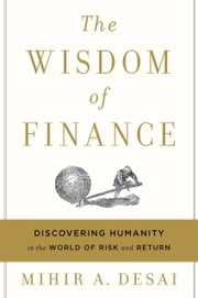 The Wisdom of Finance - Discovering Humanity in the World of Risk and Return ebook by Mihir Desai