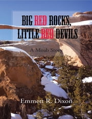 Big Red Rocks, Little Red Devils: A Moab Story ebook by Emmett R. Dixon