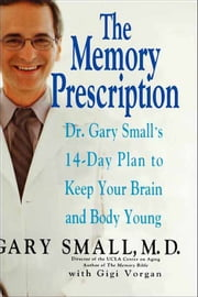 The Memory Prescription - Dr. Gary Small's 14-Day Plan to Keep Your Brain and Body Young ebook by Gary Small