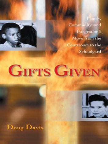 Gifts Given - Family, Community, and Integration's Move from the Courtroom to the Schoolyard ebook by Doug Davis