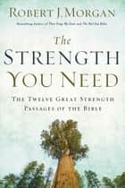 The Strength You Need - The Twelve Great Strength Passages of the Bible ebook by Robert Morgan