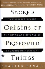 Sacred Origins of Profound Things - The Stories Behind the Rites and Rituals of the World's Religions ebook by Charles Panati