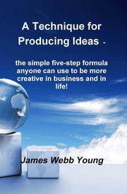 A Technique for Producing Ideas - the simple five-step formula anyone can use to be more creative in business and in life! ebook by James Webb Young