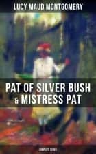 PAT OF SILVER BUSH & MISTRESS PAT (Complete Series) ebook by Lucy Maud Montgomery