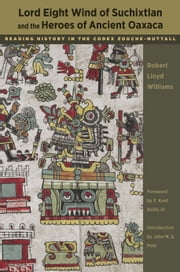 Lord Eight Wind of Suchixtlan and the Heroes of Ancient Oaxaca - Reading History in the Codex Zouche-Nuttall ebook by Robert Lloyd Williams